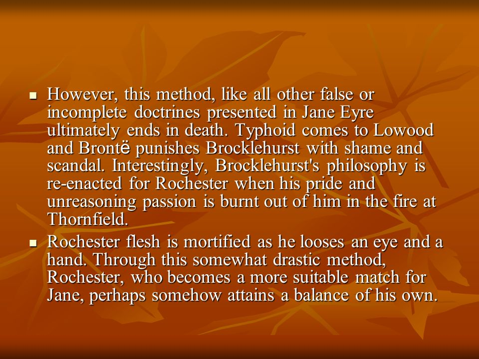 However, this method, like all other false or incomplete doctrines presented in Jane Eyre ultimately ends in death. Typhoid comes to Lowood and Brontë punishes Brocklehurst with shame and scandal. Interestingly, Brocklehurst s philosophy is re-enacted for Rochester when his pride and unreasoning passion is burnt out of him in the fire at Thornfield.