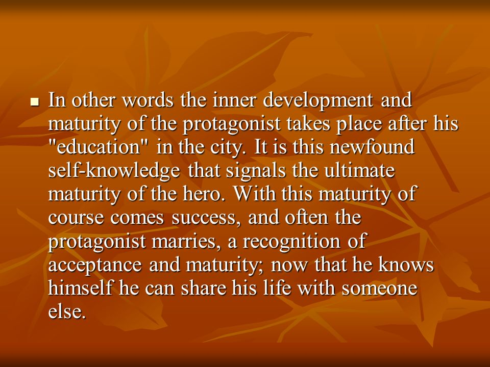 In other words the inner development and maturity of the protagonist takes place after his education in the city.
