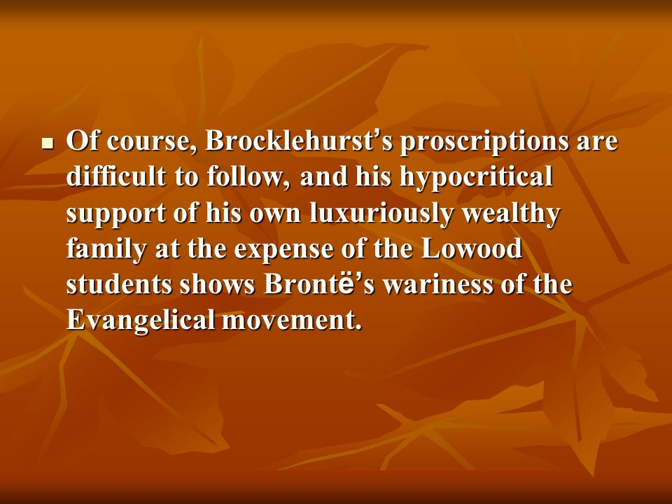 Of course, Brocklehurst's proscriptions are difficult to follow, and his hypocritical support of his own luxuriously wealthy family at the expense of the Lowood students shows Brontë's wariness of the Evangelical movement.