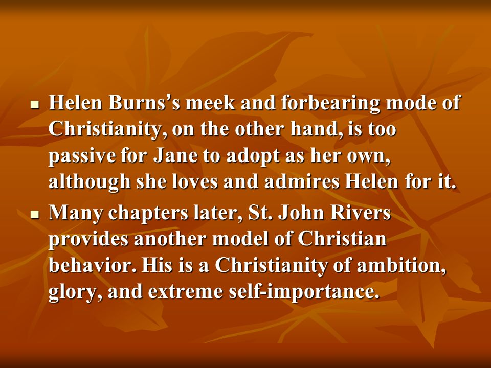 Helen Burns's meek and forbearing mode of Christianity, on the other hand, is too passive for Jane to adopt as her own, although she loves and admires Helen for it.