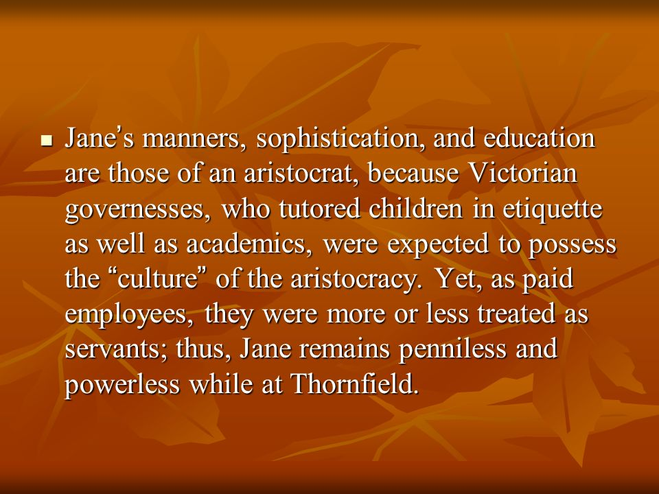 Jane's manners, sophistication, and education are those of an aristocrat, because Victorian governesses, who tutored children in etiquette as well as academics, were expected to possess the culture of the aristocracy.