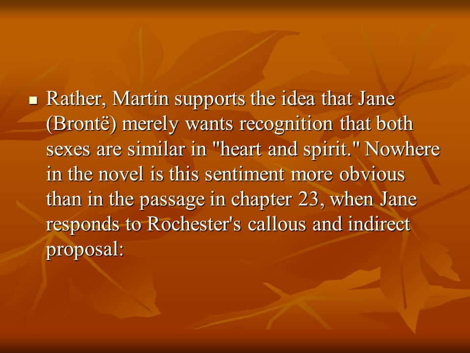 Rather, Martin supports the idea that Jane (Brontë) merely wants recognition that both sexes are similar in heart and spirit. Nowhere in the novel is this sentiment more obvious than in the passage in chapter 23, when Jane responds to Rochester s callous and indirect proposal: