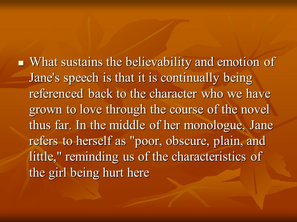 What sustains the believability and emotion of Jane s speech is that it is continually being referenced back to the character who we have grown to love through the course of the novel thus far.