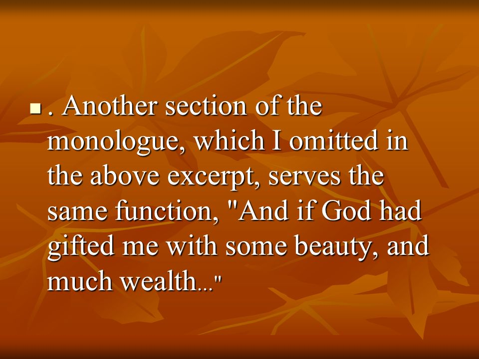 . Another section of the monologue, which I omitted in the above excerpt, serves the same function, And if God had gifted me with some beauty, and much wealth...