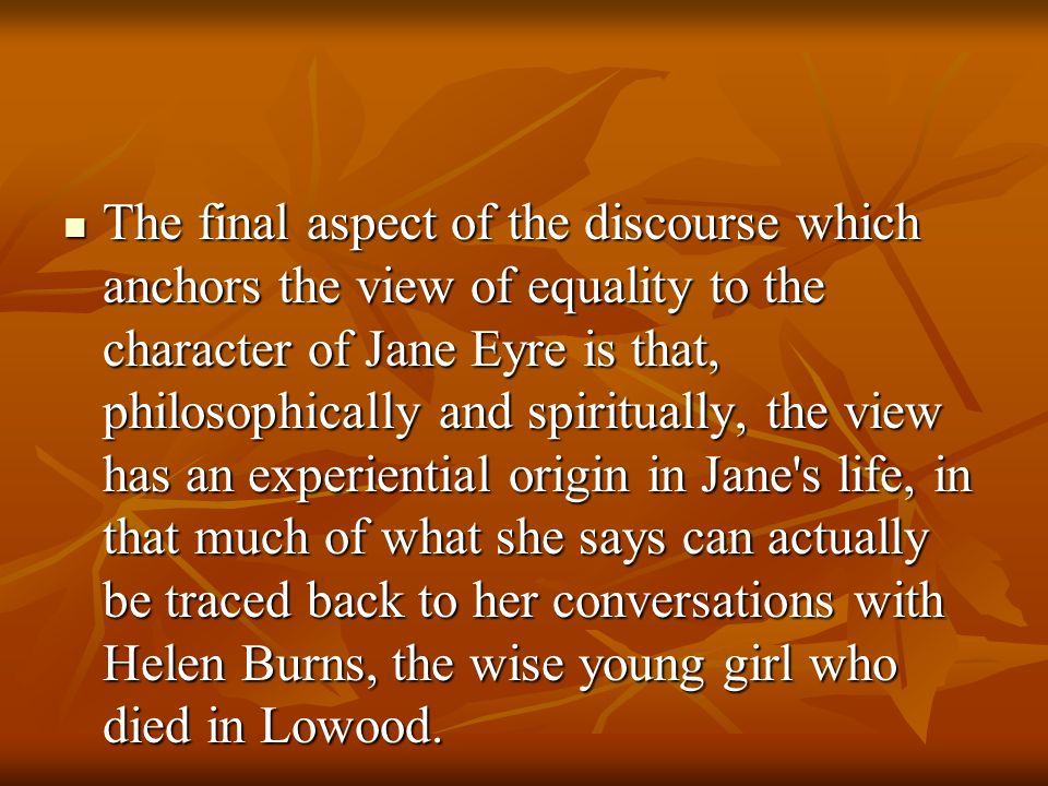 The final aspect of the discourse which anchors the view of equality to the character of Jane Eyre is that, philosophically and spiritually, the view has an experiential origin in Jane s life, in that much of what she says can actually be traced back to her conversations with Helen Burns, the wise young girl who died in Lowood.