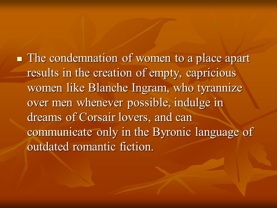 The condemnation of women to a place apart results in the creation of empty, capricious women like Blanche Ingram, who tyrannize over men whenever possible, indulge in dreams of Corsair lovers, and can communicate only in the Byronic language of outdated romantic fiction.