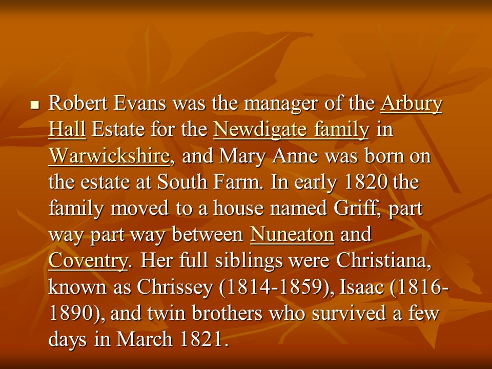 Robert Evans was the manager of the Arbury Hall Estate for the Newdigate family in Warwickshire, and Mary Anne was born on the estate at South Farm.