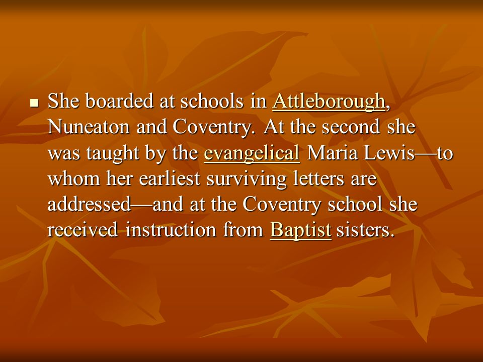 She boarded at schools in Attleborough, Nuneaton and Coventry