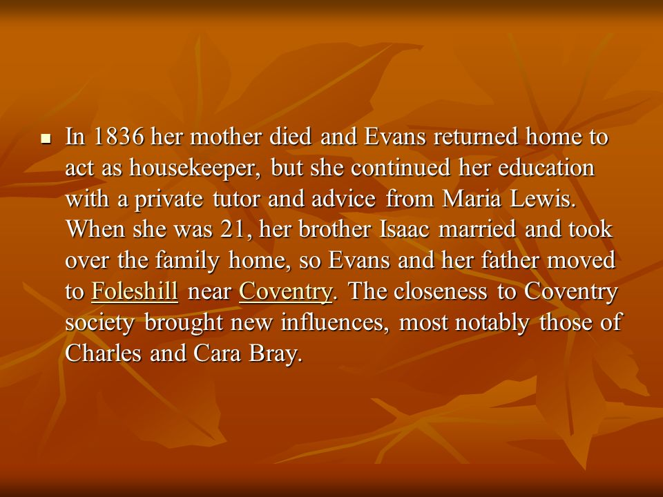 In 1836 her mother died and Evans returned home to act as housekeeper, but she continued her education with a private tutor and advice from Maria Lewis.