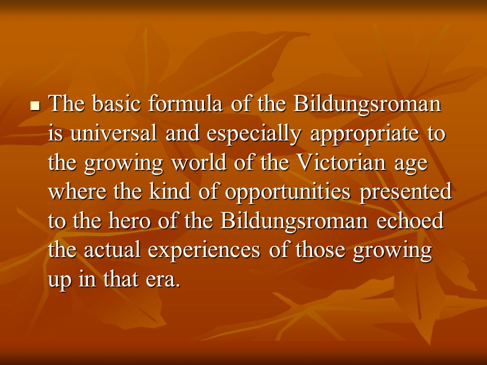 The basic formula of the Bildungsroman is universal and especially appropriate to the growing world of the Victorian age where the kind of opportunities presented to the hero of the Bildungsroman echoed the actual experiences of those growing up in that era.