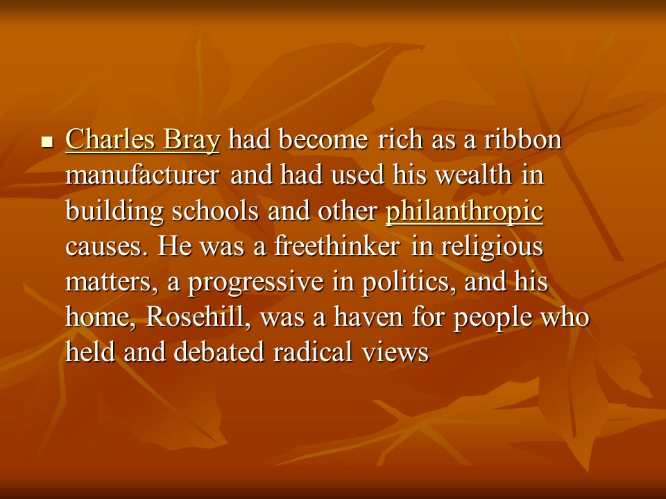 Charles Bray had become rich as a ribbon manufacturer and had used his wealth in building schools and other philanthropic causes.