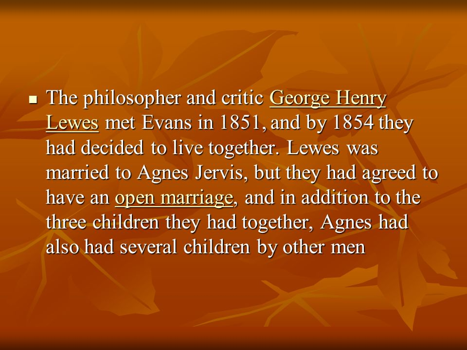 The philosopher and critic George Henry Lewes met Evans in 1851, and by 1854 they had decided to live together.