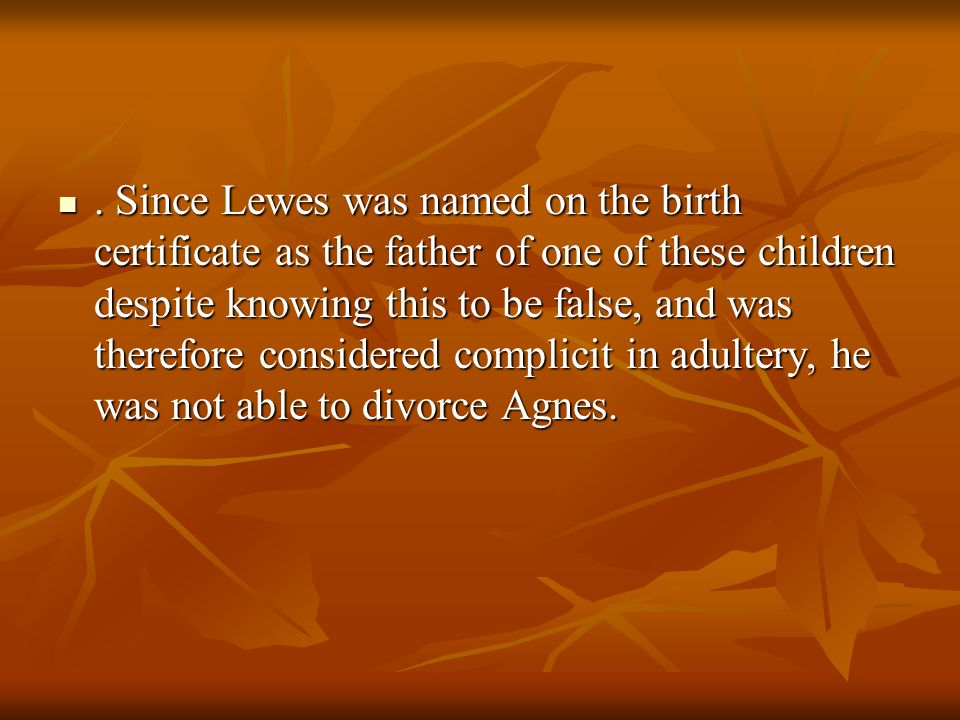 . Since Lewes was named on the birth certificate as the father of one of these children despite knowing this to be false, and was therefore considered complicit in adultery, he was not able to divorce Agnes.