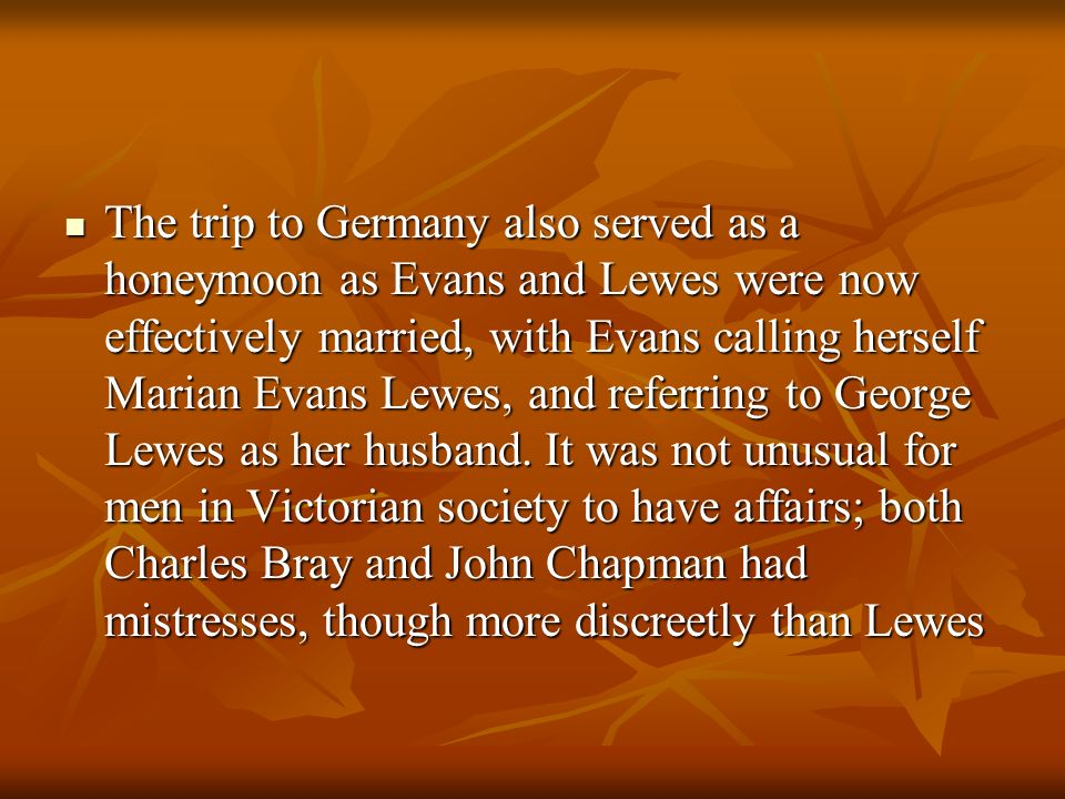 The trip to Germany also served as a honeymoon as Evans and Lewes were now effectively married, with Evans calling herself Marian Evans Lewes, and referring to George Lewes as her husband.