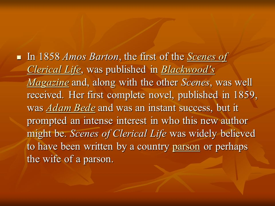 In 1858 Amos Barton, the first of the Scenes of Clerical Life, was published in Blackwood s Magazine and, along with the other Scenes, was well received.