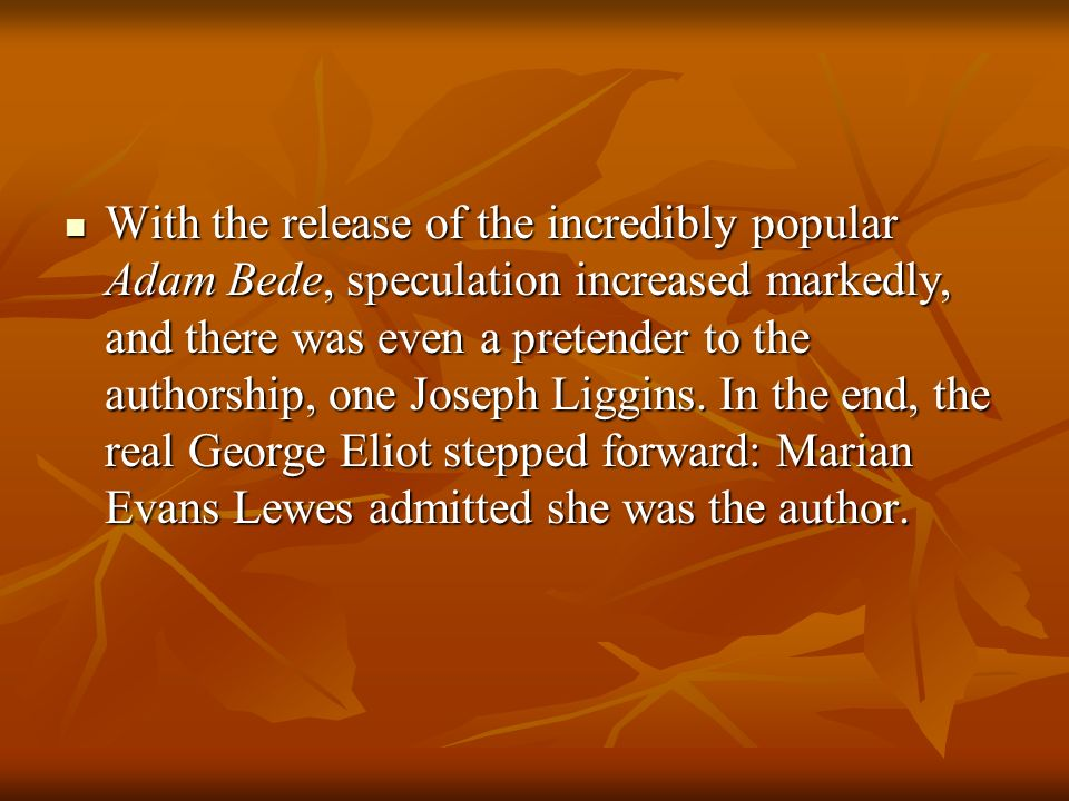 With the release of the incredibly popular Adam Bede, speculation increased markedly, and there was even a pretender to the authorship, one Joseph Liggins.