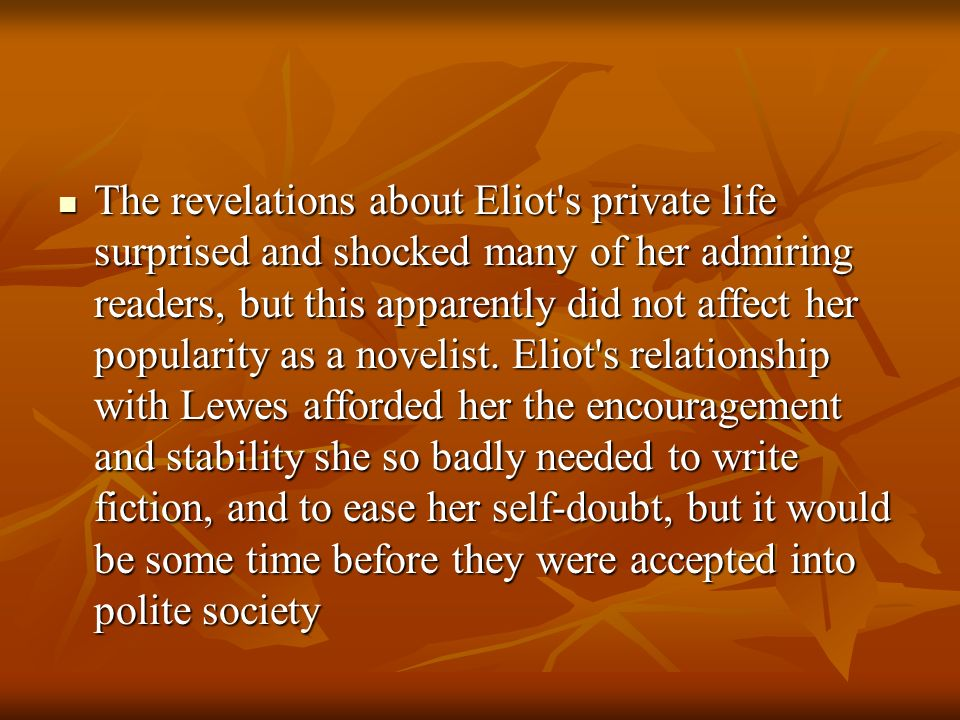 The revelations about Eliot s private life surprised and shocked many of her admiring readers, but this apparently did not affect her popularity as a novelist.