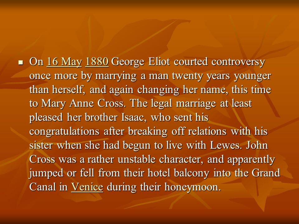 On 16 May 1880 George Eliot courted controversy once more by marrying a man twenty years younger than herself, and again changing her name, this time to Mary Anne Cross.