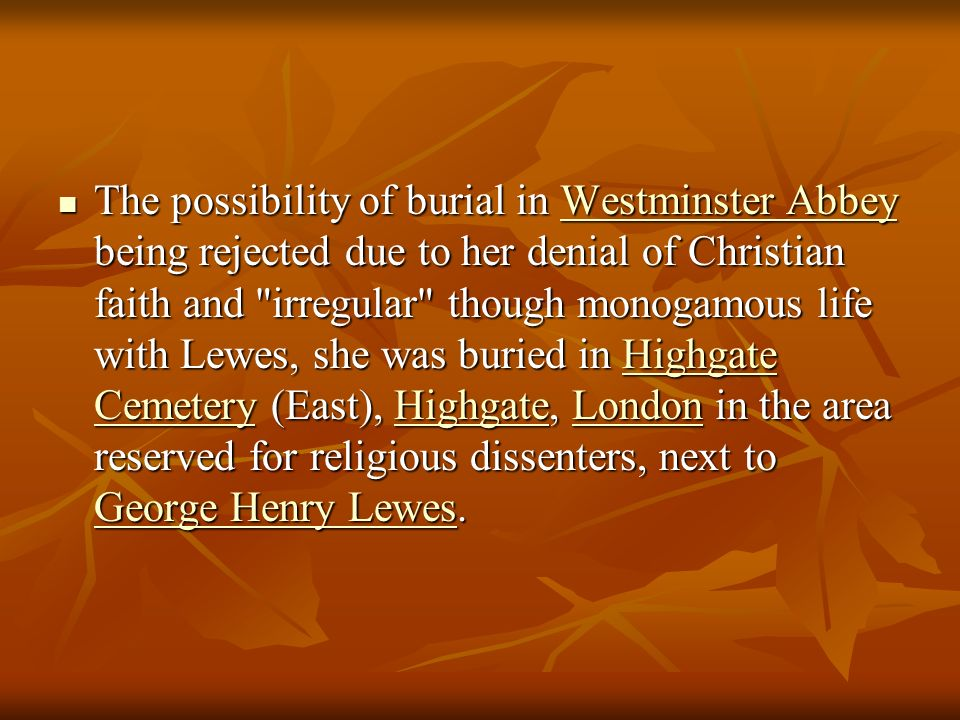 The possibility of burial in Westminster Abbey being rejected due to her denial of Christian faith and irregular though monogamous life with Lewes, she was buried in Highgate Cemetery (East), Highgate, London in the area reserved for religious dissenters, next to George Henry Lewes.