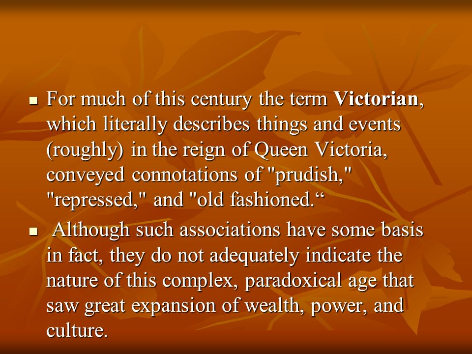 For much of this century the term Victorian, which literally describes things and events (roughly) in the reign of Queen Victoria, conveyed connotations of prudish, repressed, and old fashioned.
