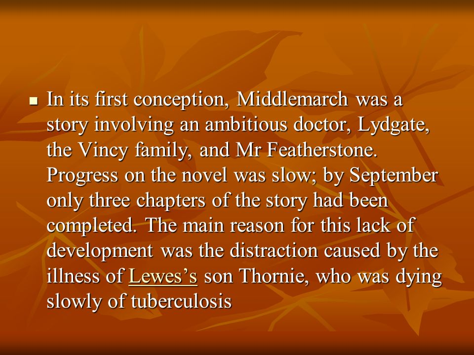 In its first conception, Middlemarch was a story involving an ambitious doctor, Lydgate, the Vincy family, and Mr Featherstone.