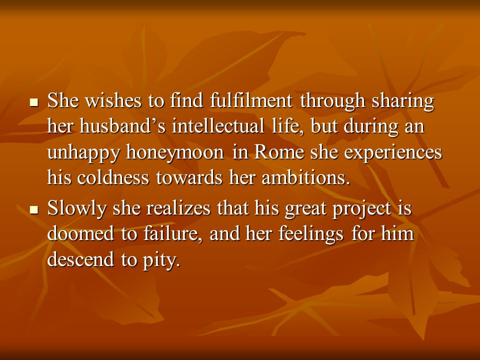 She wishes to find fulfilment through sharing her husband's intellectual life, but during an unhappy honeymoon in Rome she experiences his coldness towards her ambitions.