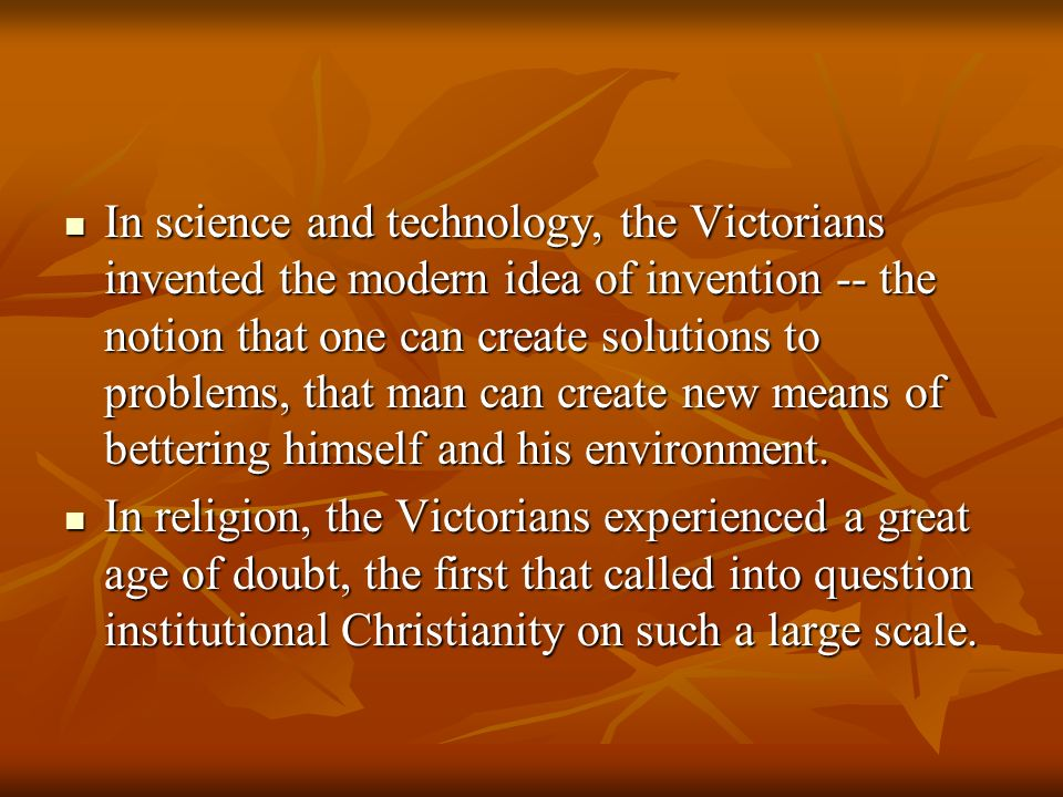 In science and technology, the Victorians invented the modern idea of invention -- the notion that one can create solutions to problems, that man can create new means of bettering himself and his environment.