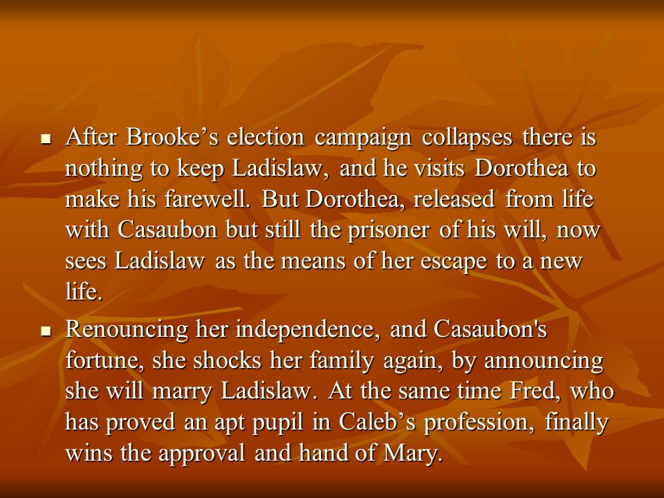 After Brooke's election campaign collapses there is nothing to keep Ladislaw, and he visits Dorothea to make his farewell. But Dorothea, released from life with Casaubon but still the prisoner of his will, now sees Ladislaw as the means of her escape to a new life.
