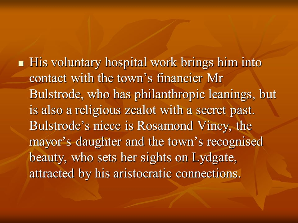 His voluntary hospital work brings him into contact with the town's financier Mr Bulstrode, who has philanthropic leanings, but is also a religious zealot with a secret past.