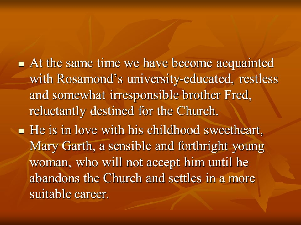 At the same time we have become acquainted with Rosamond's university-educated, restless and somewhat irresponsible brother Fred, reluctantly destined for the Church.