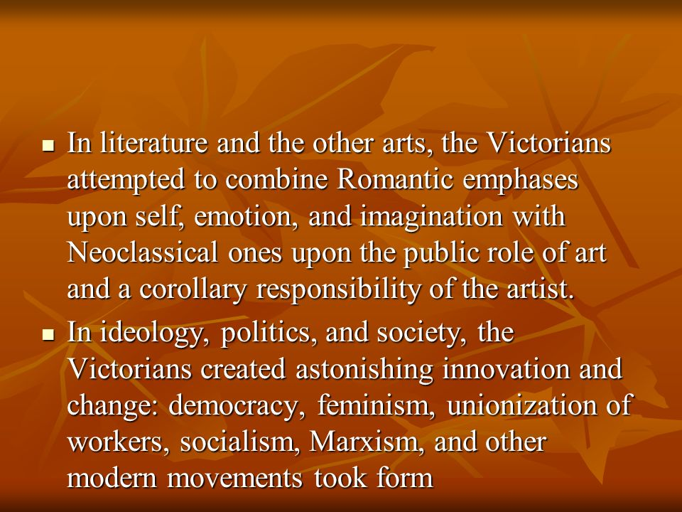 In literature and the other arts, the Victorians attempted to combine Romantic emphases upon self, emotion, and imagination with Neoclassical ones upon the public role of art and a corollary responsibility of the artist.