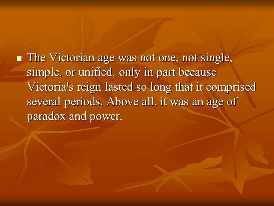 The Victorian age was not one, not single, simple, or unified, only in part because Victoria s reign lasted so long that it comprised several periods.