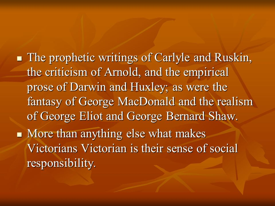 The prophetic writings of Carlyle and Ruskin, the criticism of Arnold, and the empirical prose of Darwin and Huxley; as were the fantasy of George MacDonald and the realism of George Eliot and George Bernard Shaw.