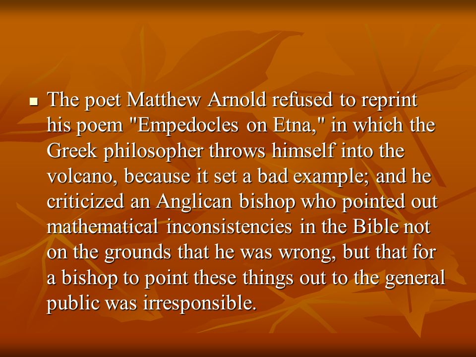 The poet Matthew Arnold refused to reprint his poem Empedocles on Etna, in which the Greek philosopher throws himself into the volcano, because it set a bad example; and he criticized an Anglican bishop who pointed out mathematical inconsistencies in the Bible not on the grounds that he was wrong, but that for a bishop to point these things out to the general public was irresponsible.