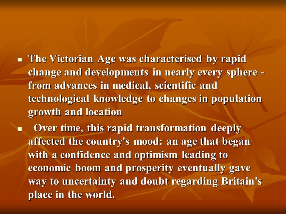 The Victorian Age was characterised by rapid change and developments in nearly every sphere - from advances in medical, scientific and technological knowledge to changes in population growth and location