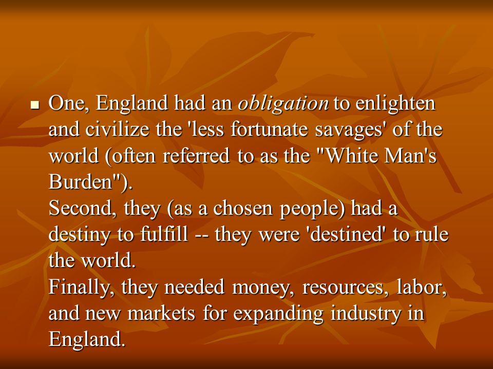 One, England had an obligation to enlighten and civilize the less fortunate savages of the world (often referred to as the White Man s Burden ).
