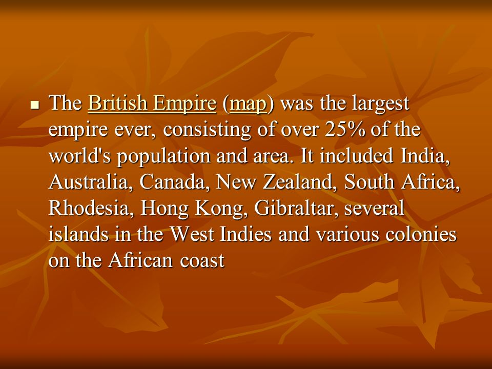 The British Empire (map) was the largest empire ever, consisting of over 25% of the world s population and area.