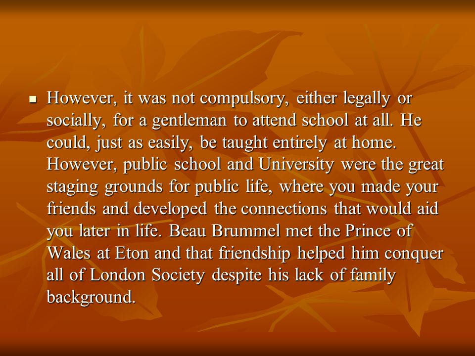 However, it was not compulsory, either legally or socially, for a gentleman to attend school at all.