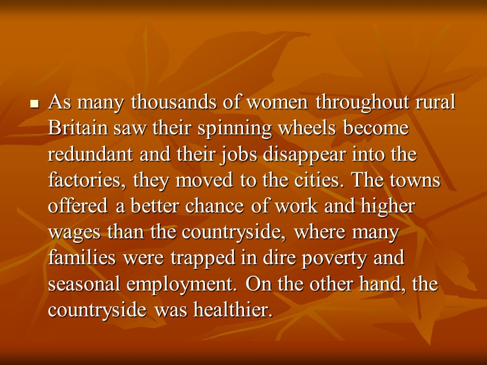 As many thousands of women throughout rural Britain saw their spinning wheels become redundant and their jobs disappear into the factories, they moved to the cities.