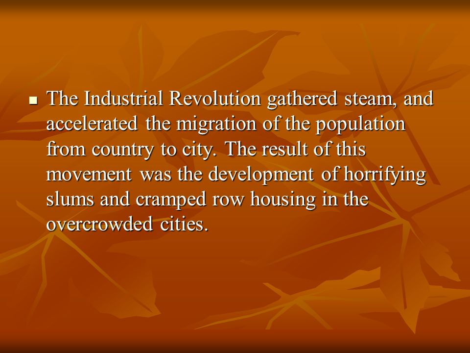 The Industrial Revolution gathered steam, and accelerated the migration of the population from country to city.