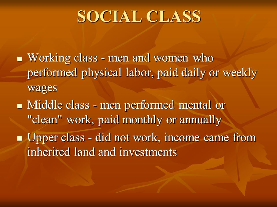 SOCIAL CLASS Working class - men and women who performed physical labor, paid daily or weekly wages.