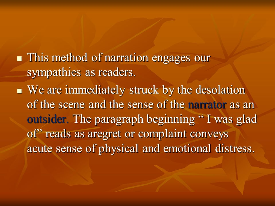 This method of narration engages our sympathies as readers.