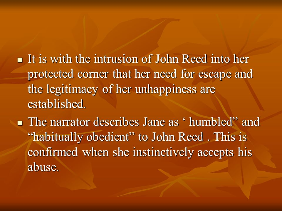 It is with the intrusion of John Reed into her protected corner that her need for escape and the legitimacy of her unhappiness are established.