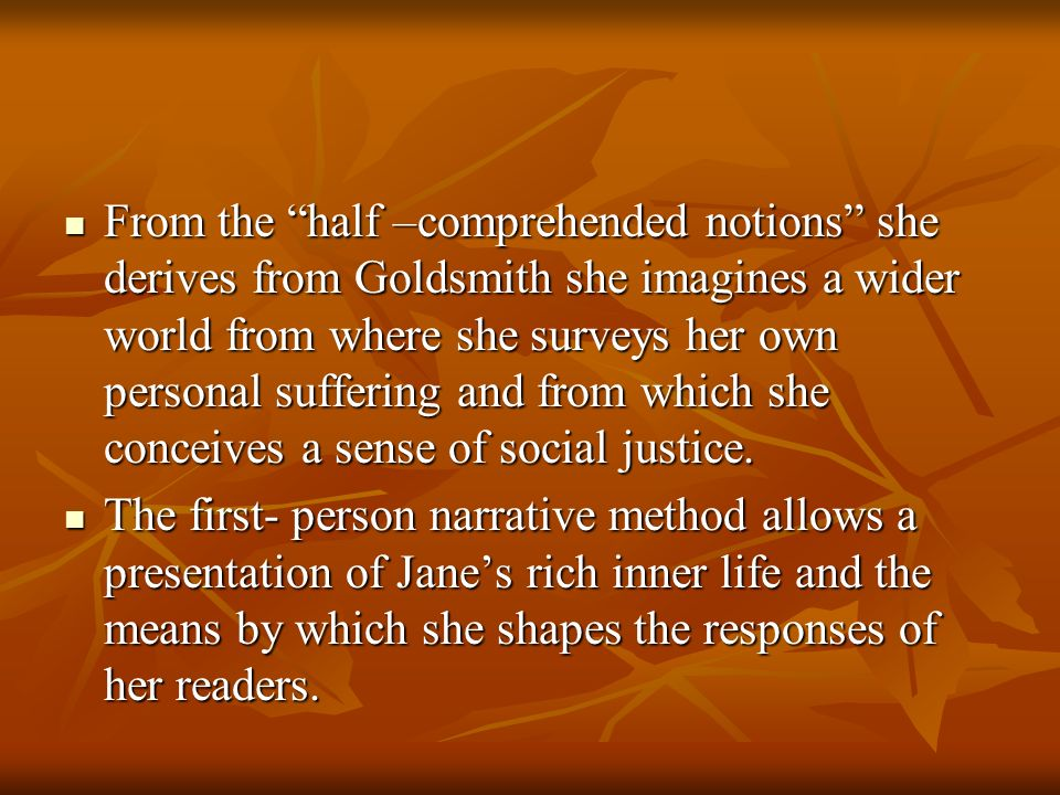 From the half –comprehended notions she derives from Goldsmith she imagines a wider world from where she surveys her own personal suffering and from which she conceives a sense of social justice.
