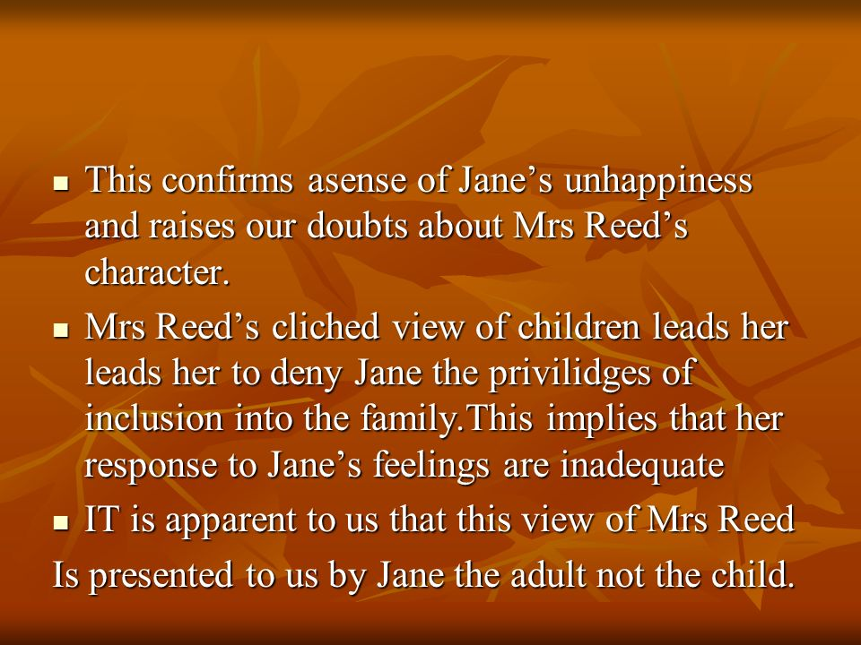 This confirms asense of Jane's unhappiness and raises our doubts about Mrs Reed's character.