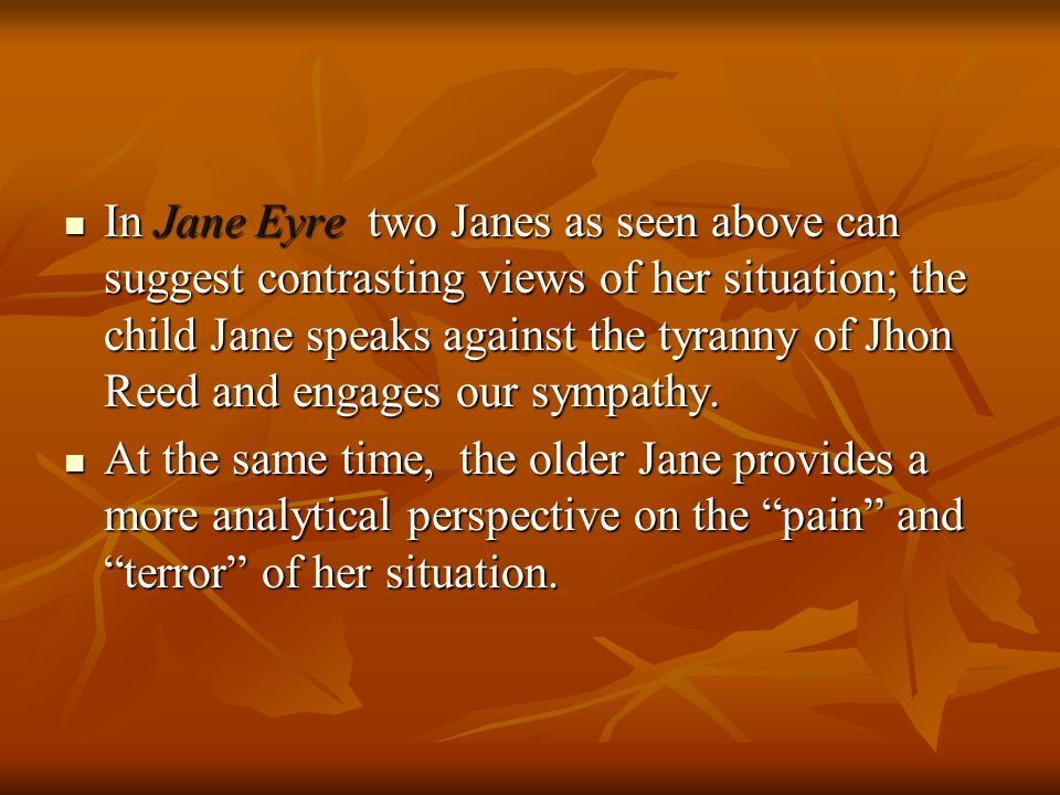 In Jane Eyre two Janes as seen above can suggest contrasting views of her situation; the child Jane speaks against the tyranny of Jhon Reed and engages our sympathy.