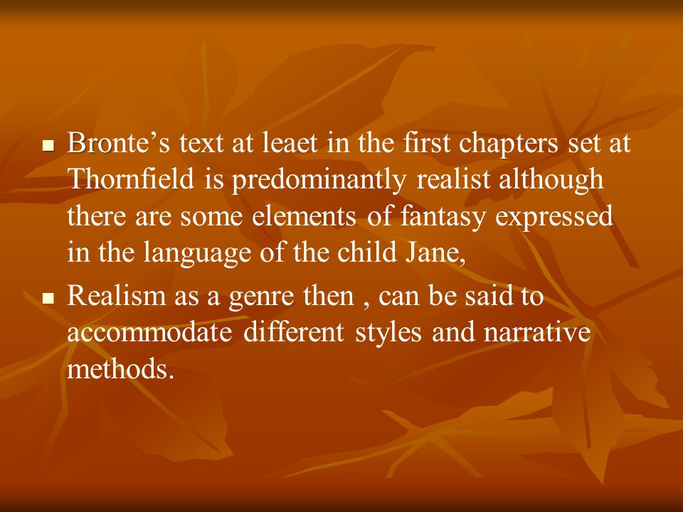 Bronte's text at leaet in the first chapters set at Thornfield is predominantly realist although there are some elements of fantasy expressed in the language of the child Jane,