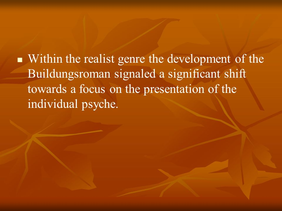 Within the realist genre the development of the Buildungsroman signaled a significant shift towards a focus on the presentation of the individual psyche.