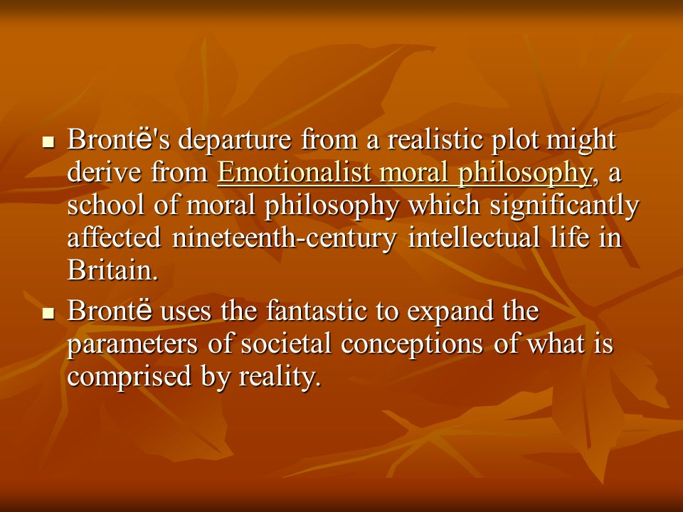 Brontë s departure from a realistic plot might derive from Emotionalist moral philosophy, a school of moral philosophy which significantly affected nineteenth-century intellectual life in Britain.
