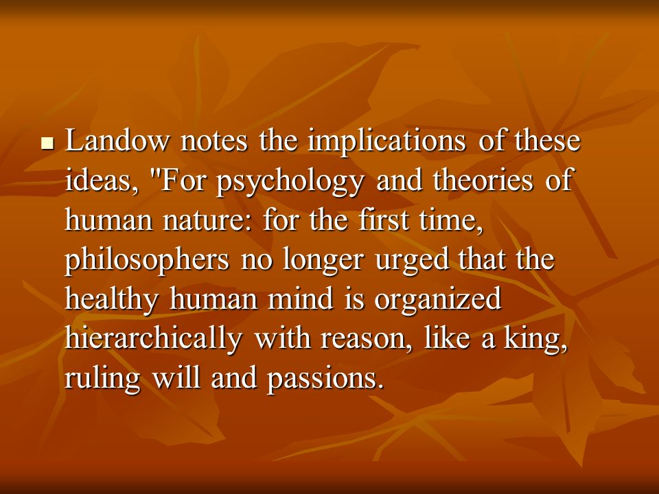 Landow notes the implications of these ideas, For psychology and theories of human nature: for the first time, philosophers no longer urged that the healthy human mind is organized hierarchically with reason, like a king, ruling will and passions.